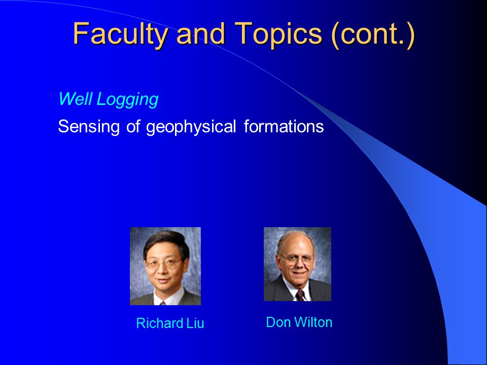 Well Logging Sensing of geophysical formations Richard Liu Don Wilton Faculty and Topics (cont.)