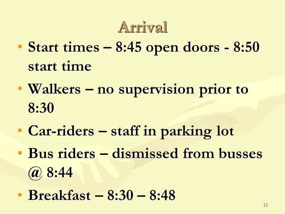 Arrival Start times – 8:45 open doors - 8:50 start timeStart times – 8:45 open doors - 8:50 start time Walkers – no supervision prior to 8:30Walkers – no supervision prior to 8:30 Car-riders – staff in parking lotCar-riders – staff in parking lot Bus riders – dismissed from busses @ 8:44Bus riders – dismissed from busses @ 8:44 Breakfast – 8:30 – 8:48Breakfast – 8:30 – 8:48 15