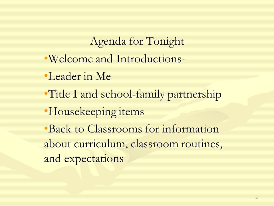 Agenda for Tonight Welcome and Introductions- Welcome and Introductions- Leader in Me Leader in Me Title I and school-family partnership Title I and school-family partnership Housekeeping items Housekeeping items Back to Classrooms for information about curriculum, classroom routines, and expectations Back to Classrooms for information about curriculum, classroom routines, and expectations 2