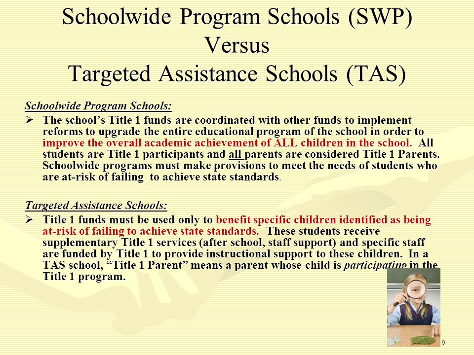 9 Schoolwide Program Schools (SWP) Versus Targeted Assistance Schools (TAS) Schoolwide Program Schools:  The school's Title 1 funds are coordinated with other funds to implement reforms to upgrade the entire educational program of the school in order to improve the overall academic achievement of ALL children in the school.