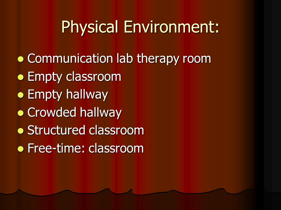 Physical Environment: Communication lab therapy room Communication lab therapy room Empty classroom Empty classroom Empty hallway Empty hallway Crowded hallway Crowded hallway Structured classroom Structured classroom Free-time: classroom Free-time: classroom