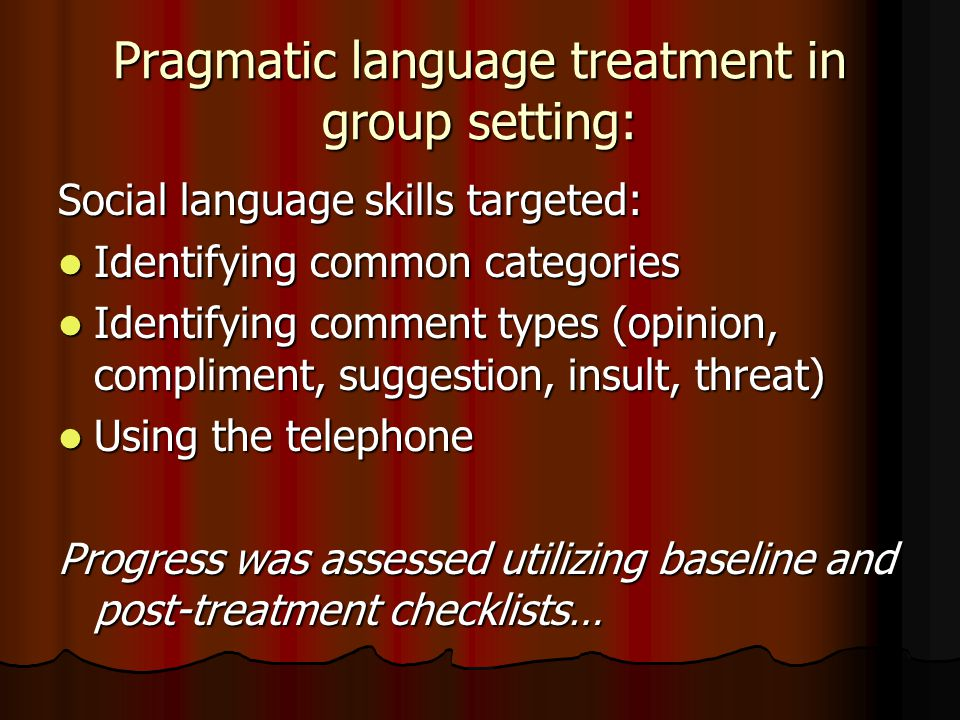 Pragmatic language treatment in group setting: Social language skills targeted: Identifying common categories Identifying common categories Identifying comment types (opinion, compliment, suggestion, insult, threat) Identifying comment types (opinion, compliment, suggestion, insult, threat) Using the telephone Using the telephone Progress was assessed utilizing baseline and post-treatment checklists…