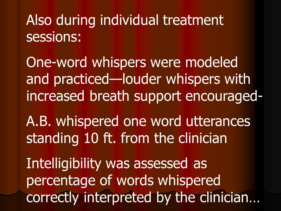Also during individual treatment sessions: One-word whispers were modeled and practiced—louder whispers with increased breath support encouraged- A.B.