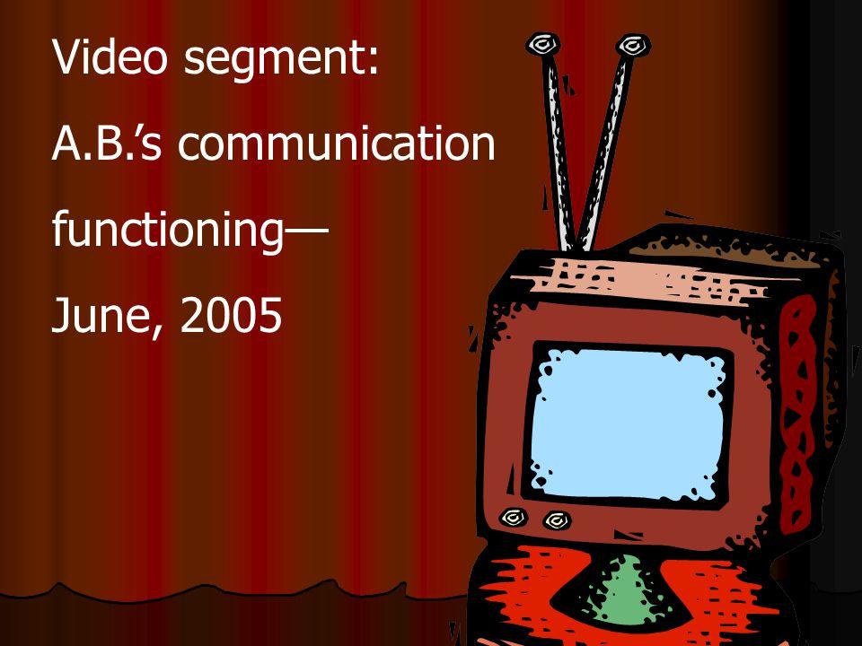 Video segment: A.B.'s communication functioning— June, 2005