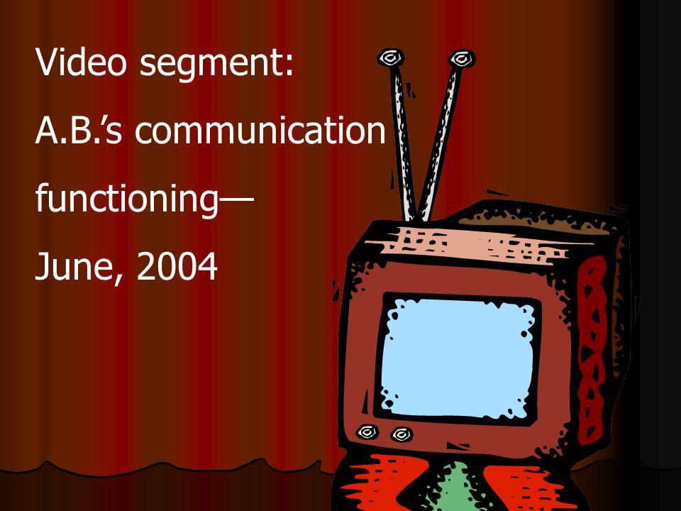 Video segment: A.B.'s communication functioning— June, 2004