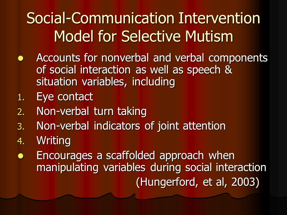 Social-Communication Intervention Model for Selective Mutism Accounts for nonverbal and verbal components of social interaction as well as speech & situation variables, including Accounts for nonverbal and verbal components of social interaction as well as speech & situation variables, including 1.
