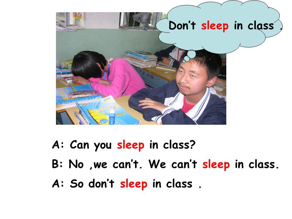 A: Can you sleep in class.B: No,we can't. We can't sleep in class.