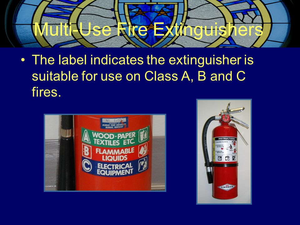 Multi-Use Fire Extinguishers The label indicates the extinguisher is suitable for use on Class A, B and C fires.