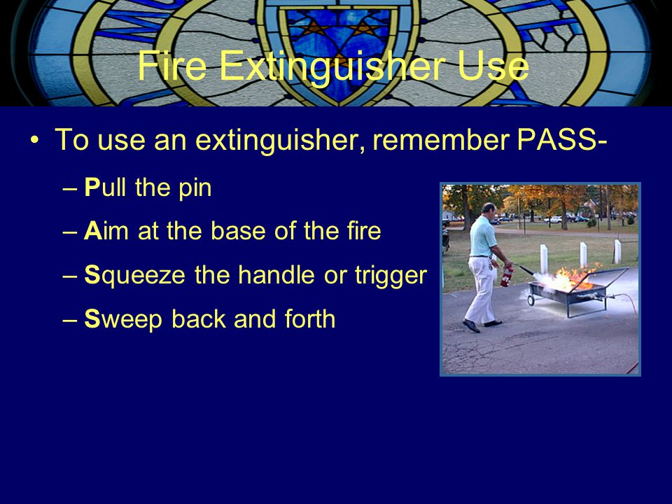Fire Extinguisher Use To use an extinguisher, remember PASS- –Pull the pin –Aim at the base of the fire –Squeeze the handle or trigger –Sweep back and
