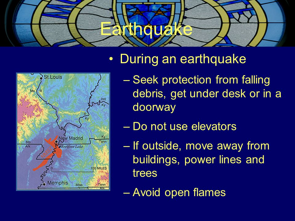 Earthquake During an earthquake –Seek protection from falling debris, get under desk or in a doorway –Do not use elevators –If outside, move away from