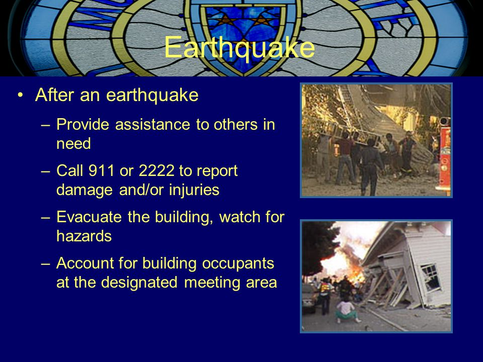 Earthquake After an earthquake –Provide assistance to others in need –Call 911 or 2222 to report damage and/or injuries –Evacuate the building, watch