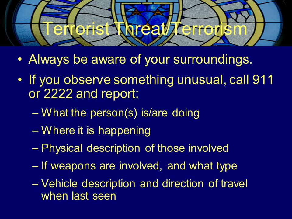 Terrorist Threat/Terrorism Always be aware of your surroundings. If you observe something unusual, call 911 or 2222 and report: –What the person(s) is