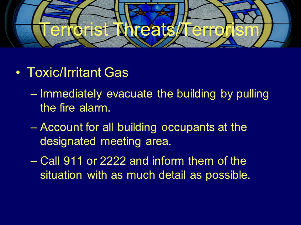 Terrorist Threats/Terrorism Toxic/Irritant Gas –Immediately evacuate the building by pulling the fire alarm.