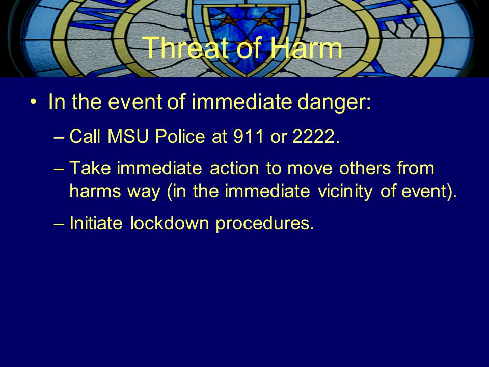 Threat of Harm In the event of immediate danger: –Call MSU Police at 911 or 2222. –Take immediate action to move others from harms way (in the immedia
