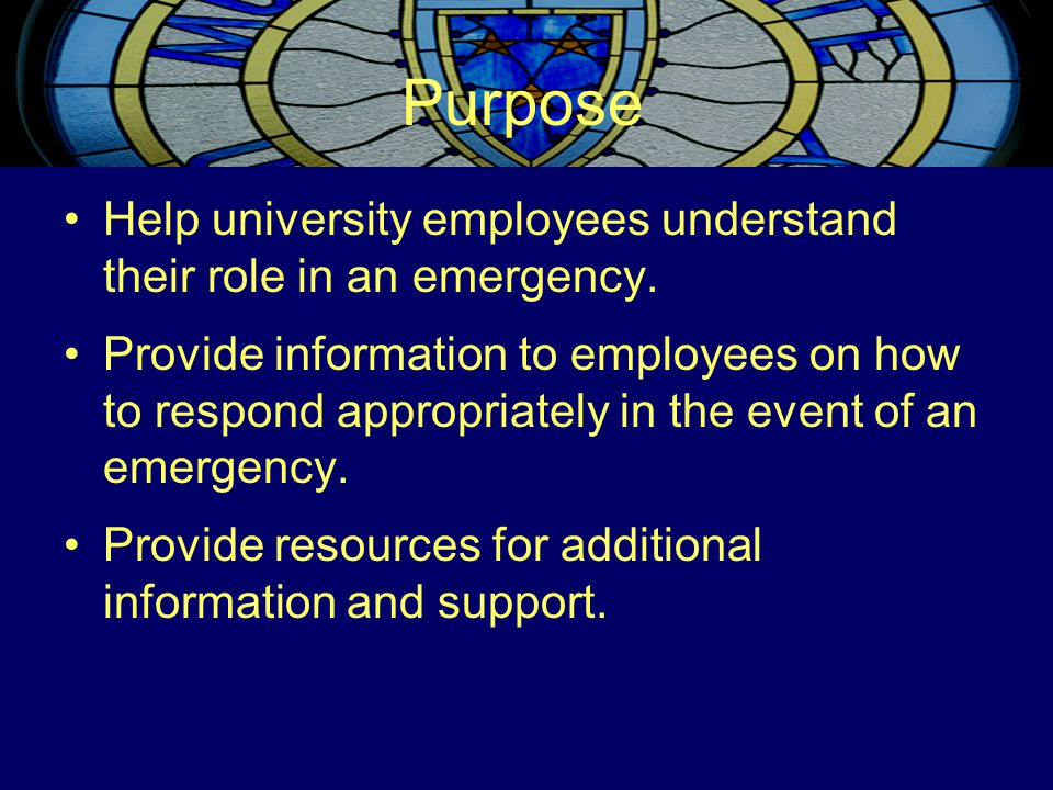 Purpose Help university employees understand their role in an emergency. Provide information to employees on how to respond appropriately in the event