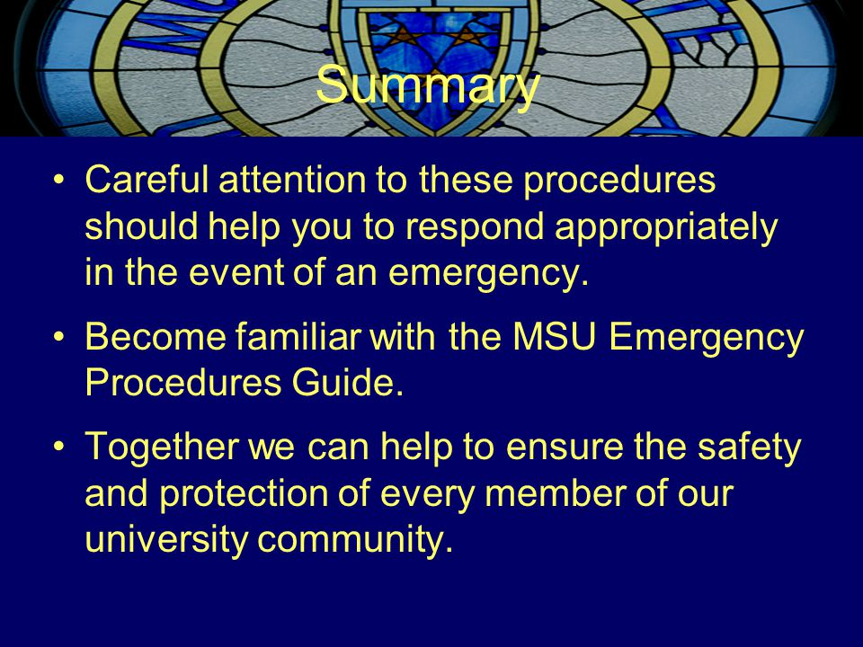 Summary Careful attention to these procedures should help you to respond appropriately in the event of an emergency. Become familiar with the MSU Emer
