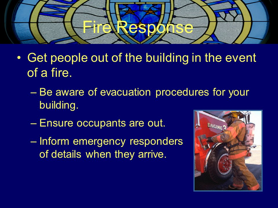 Fire Response Get people out of the building in the event of a fire. –Be aware of evacuation procedures for your building. –Ensure occupants are out.