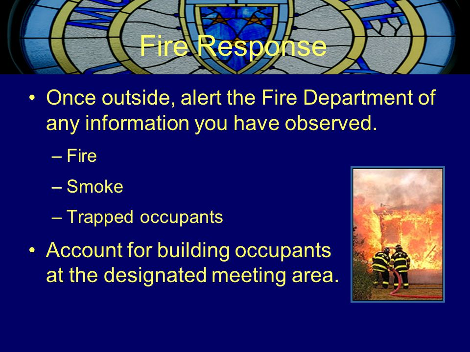 Fire Response Once outside, alert the Fire Department of any information you have observed. –Fire –Smoke –Trapped occupants Account for building occup