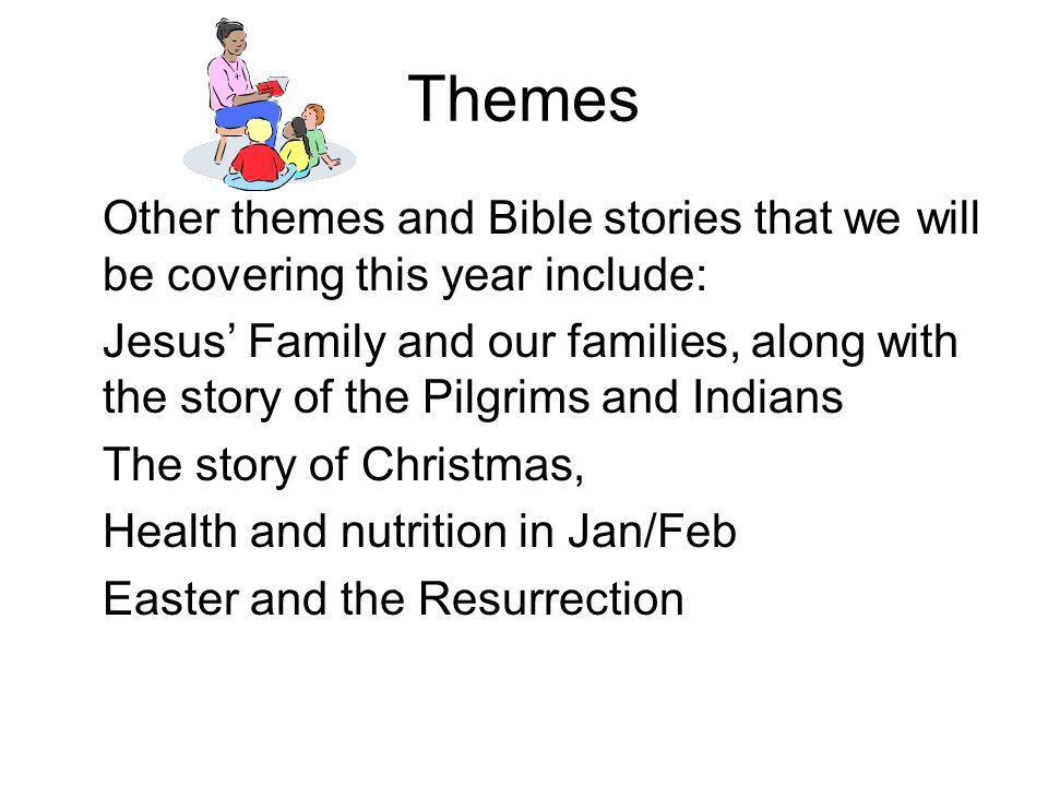 Themes Other themes and Bible stories that we will be covering this year include: Jesus' Family and our families, along with the story of the Pilgrims
