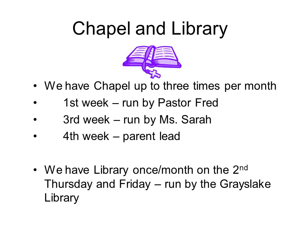 Chapel and Library We have Chapel up to three times per month 1st week – run by Pastor Fred 3rd week – run by Ms. Sarah 4th week – parent lead We have