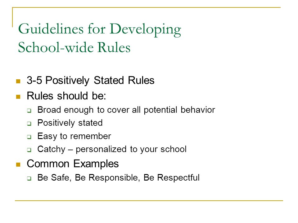 Guidelines for Developing School-wide Rules 3-5 Positively Stated Rules Rules should be:  Broad enough to cover all potential behavior  Positively stated  Easy to remember  Catchy – personalized to your school Common Examples  Be Safe, Be Responsible, Be Respectful