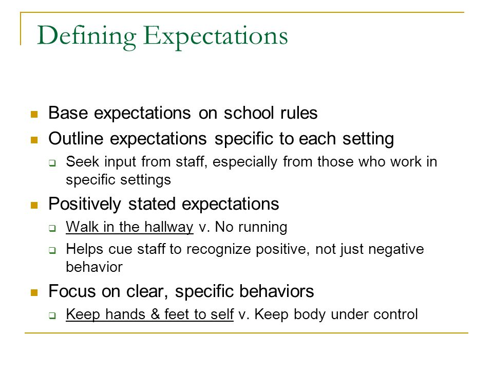 Defining Expectations Base expectations on school rules Outline expectations specific to each setting  Seek input from staff, especially from those who work in specific settings Positively stated expectations  Walk in the hallway v.