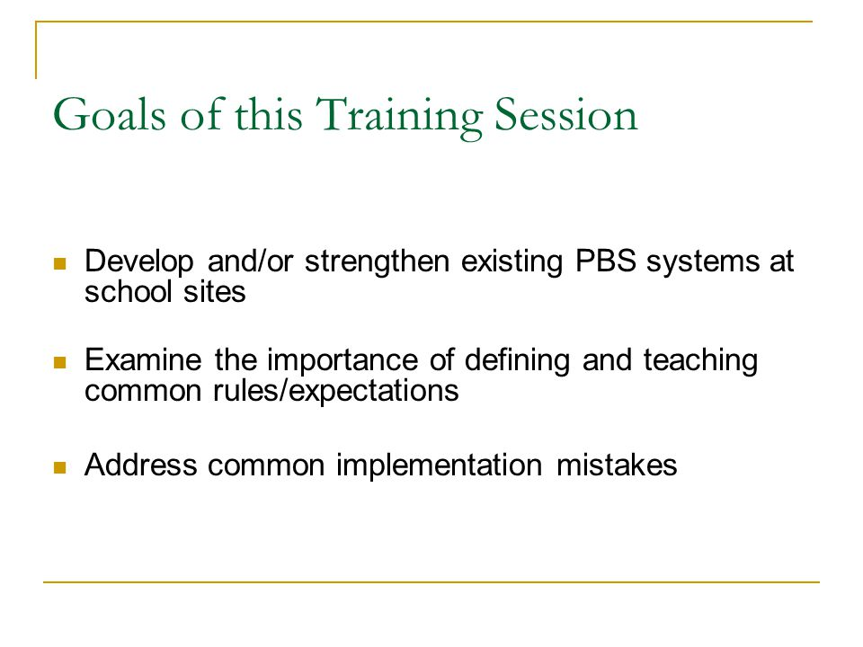 Goals of this Training Session Develop and/or strengthen existing PBS systems at school sites Examine the importance of defining and teaching common rules/expectations Address common implementation mistakes