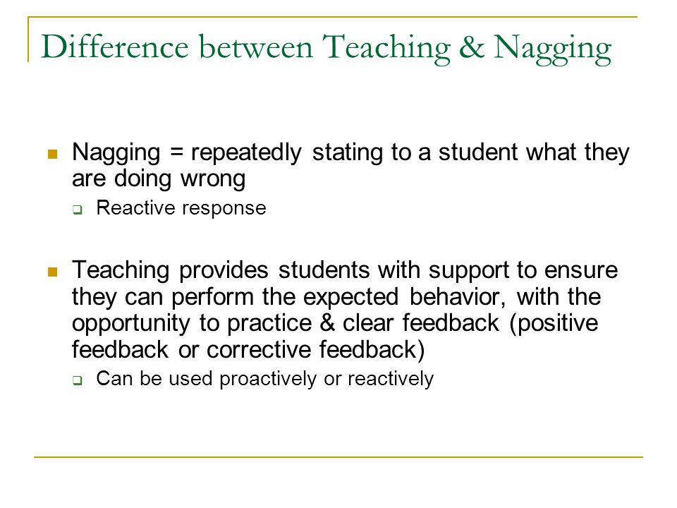 Difference between Teaching & Nagging Nagging = repeatedly stating to a student what they are doing wrong  Reactive response Teaching provides students with support to ensure they can perform the expected behavior, with the opportunity to practice & clear feedback (positive feedback or corrective feedback)  Can be used proactively or reactively