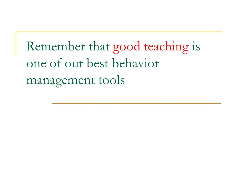 Remember that good teaching is one of our best behavior management tools