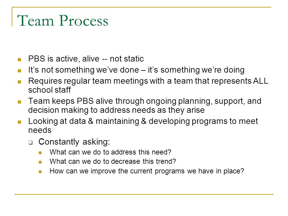 Team Process PBS is active, alive -- not static It's not something we've done – it's something we're doing Requires regular team meetings with a team that represents ALL school staff Team keeps PBS alive through ongoing planning, support, and decision making to address needs as they arise Looking at data & maintaining & developing programs to meet needs  Constantly asking: What can we do to address this need.