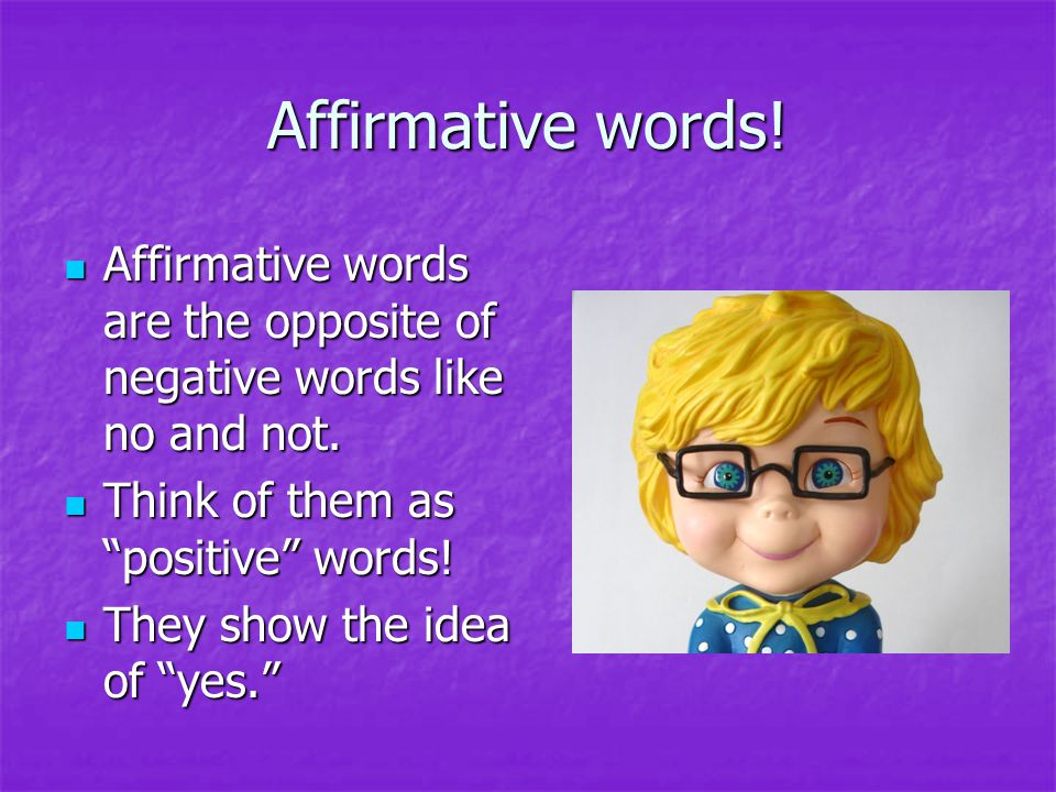 Affirmative words! Affirmative words are the opposite of negative words like no and not. Affirmative words are the opposite of negative words like no