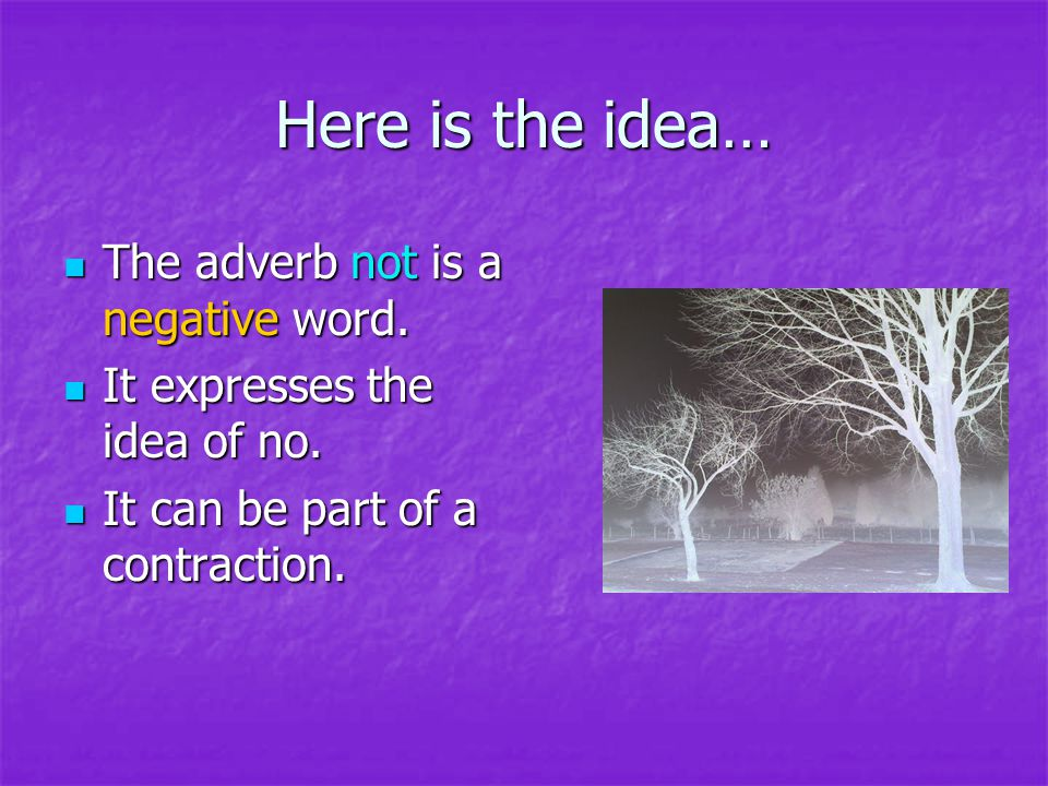 Here is the idea… The adverb not is a negative word. The adverb not is a negative word. It expresses the idea of no. It expresses the idea of no. It c