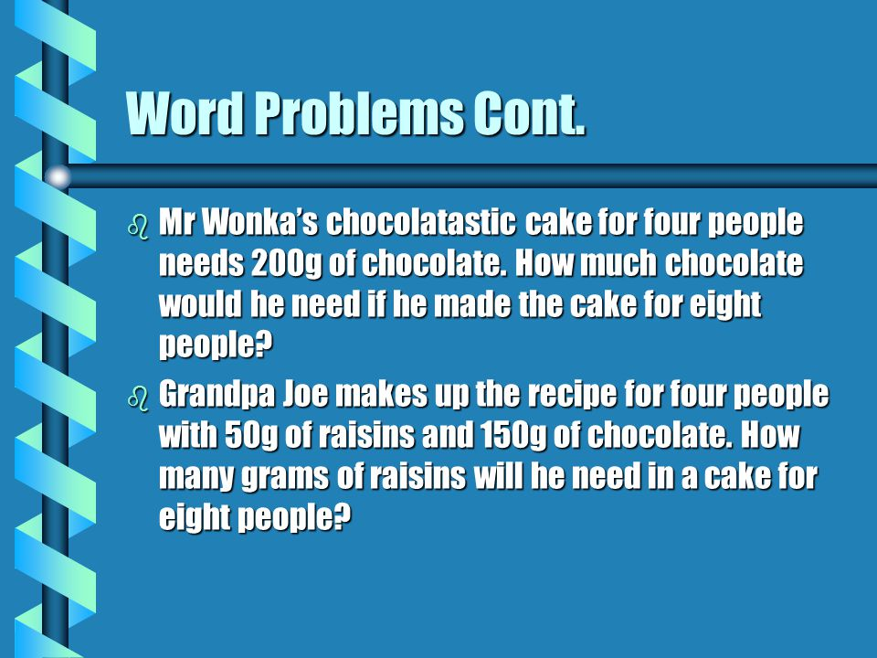 Word Problems Cont.b Mr Wonka's chocolatastic cake for four people needs 200g of chocolate.