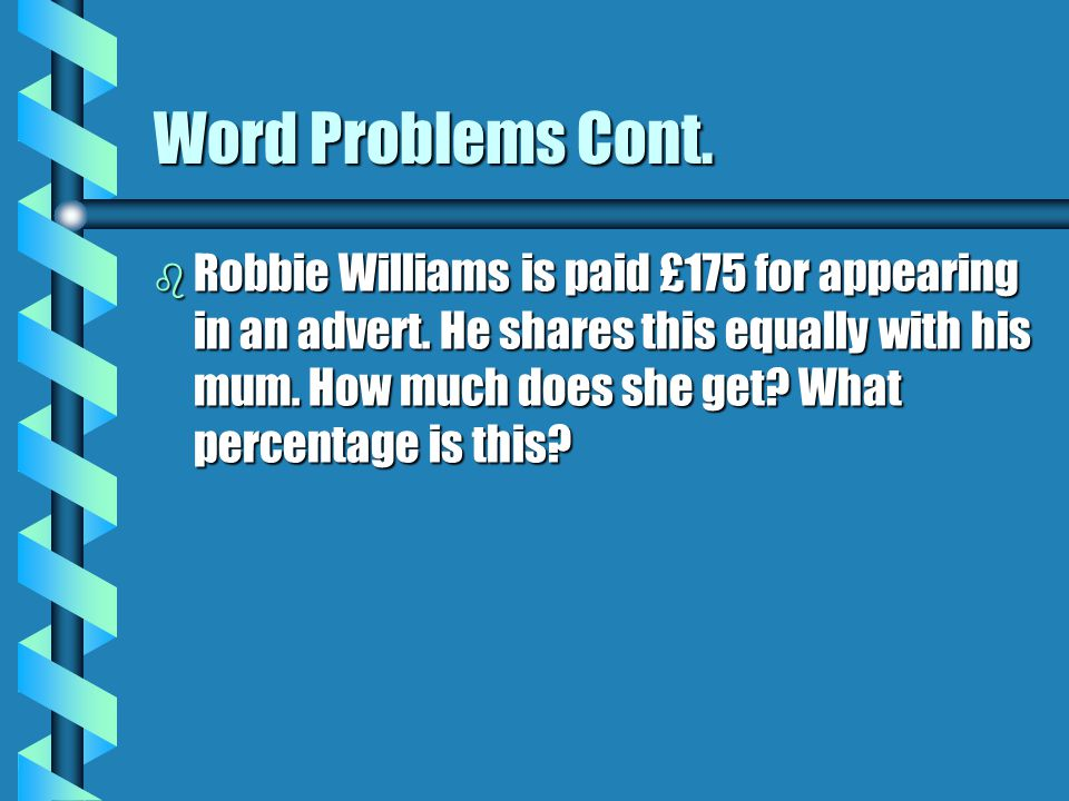 Word Problems Cont.b Robbie Williams is paid £175 for appearing in an advert.