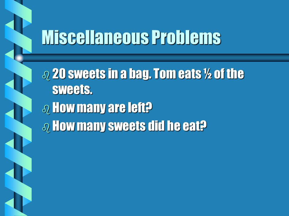 Miscellaneous Problems b 20 sweets in a bag.Tom eats ½ of the sweets.