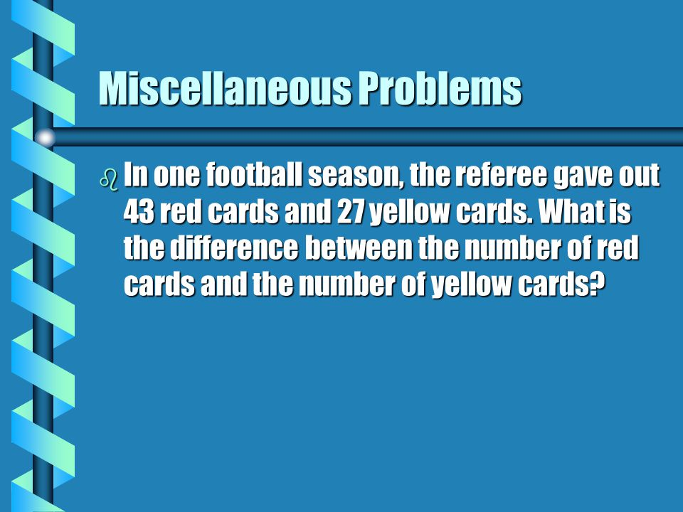 Miscellaneous Problems b In one football season, the referee gave out 43 red cards and 27 yellow cards.