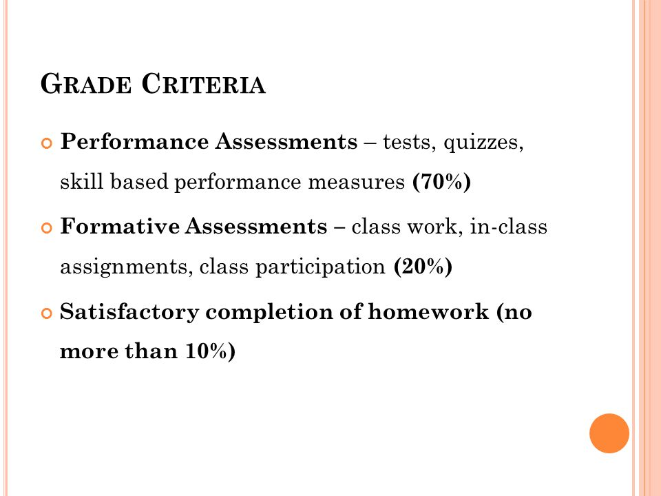 G RADE C RITERIA Performance Assessments – tests, quizzes, skill based performance measures (70%) Formative Assessments – class work, in-class assignments, class participation (20%) Satisfactory completion of homework (no more than 10%)