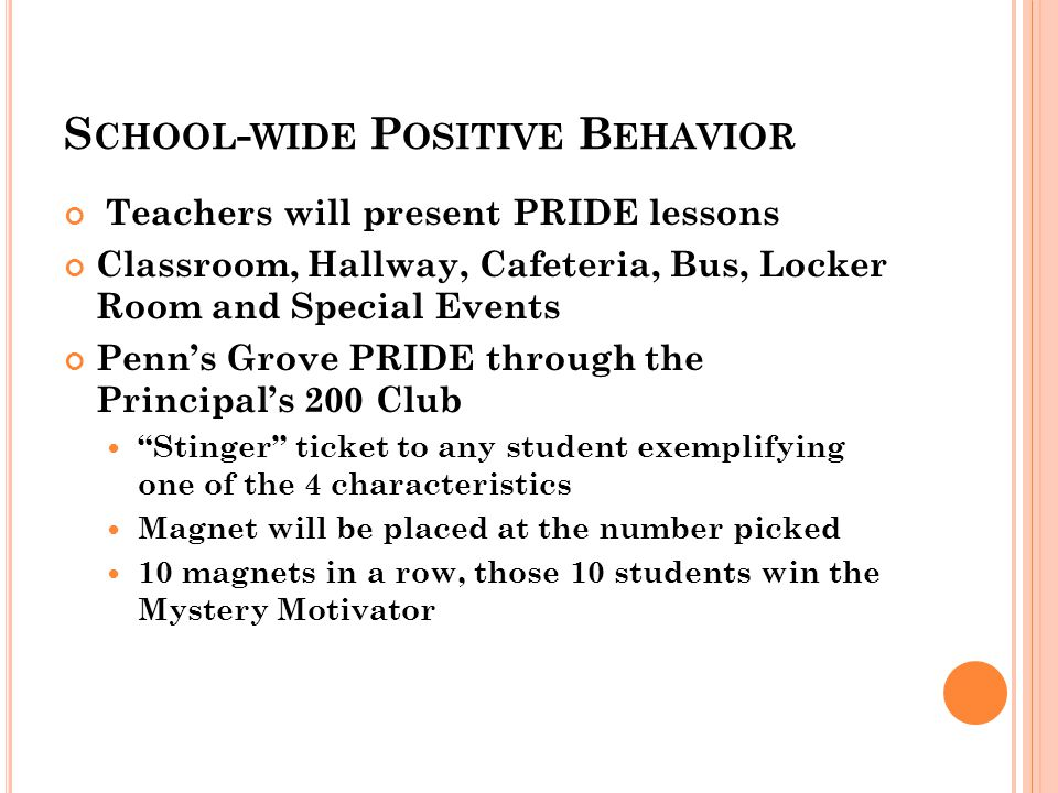 S CHOOL - WIDE P OSITIVE B EHAVIOR Teachers will present PRIDE lessons Classroom, Hallway, Cafeteria, Bus, Locker Room and Special Events Penn's Grove PRIDE through the Principal's 200 Club Stinger ticket to any student exemplifying one of the 4 characteristics Magnet will be placed at the number picked 10 magnets in a row, those 10 students win the Mystery Motivator