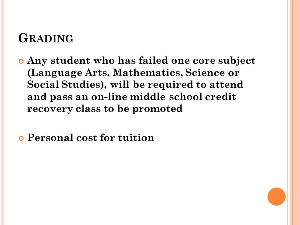 G RADING Any student who has failed one core subject (Language Arts, Mathematics, Science or Social Studies), will be required to attend and pass an on-line middle school credit recovery class to be promoted Personal cost for tuition