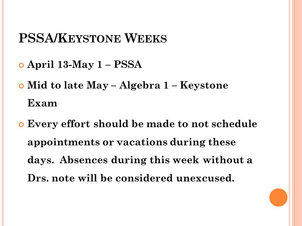 PSSA/K EYSTONE W EEKS April 13-May 1 – PSSA Mid to late May – Algebra 1 – Keystone Exam Every effort should be made to not schedule appointments or vacations during these days.