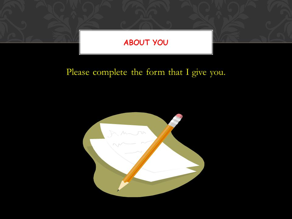 Please complete the form that I give you. ABOUT YOU