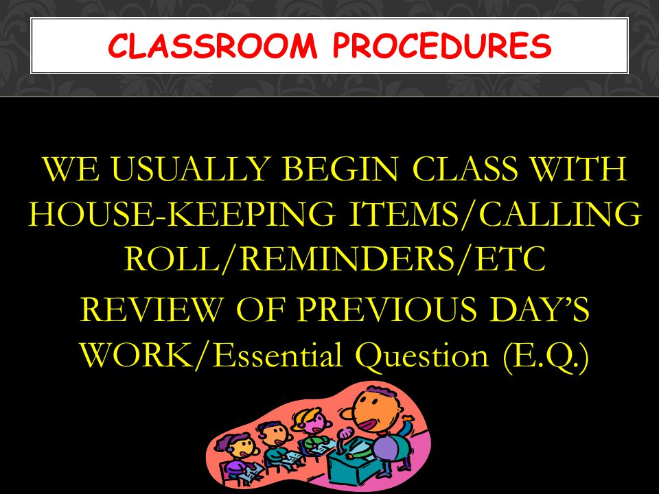 WE USUALLY BEGIN CLASS WITH HOUSE-KEEPING ITEMS/CALLING ROLL/REMINDERS/ETC REVIEW OF PREVIOUS DAY'S WORK/Essential Question (E.Q.) CLASSROOM PROCEDURES