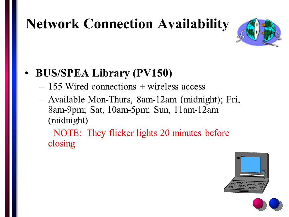 Network Connection Availability BUS/SPEA Library (PV150) –155 Wired connections + wireless access –Available Mon-Thurs, 8am-12am (midnight); Fri, 8am-9pm; Sat, 10am-5pm; Sun, 11am-12am (midnight) NOTE: They flicker lights 20 minutes before closing