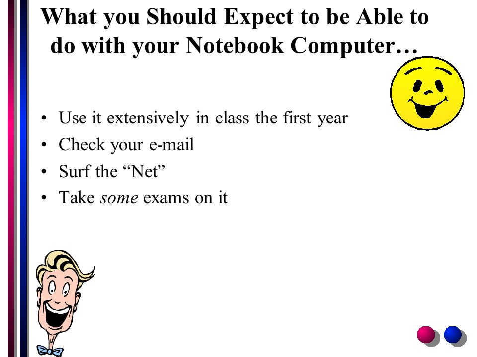 What you Should Expect to be Able to do with your Notebook Computer… Use it extensively in class the first year Check your e-mail Surf the Net Take some exams on it
