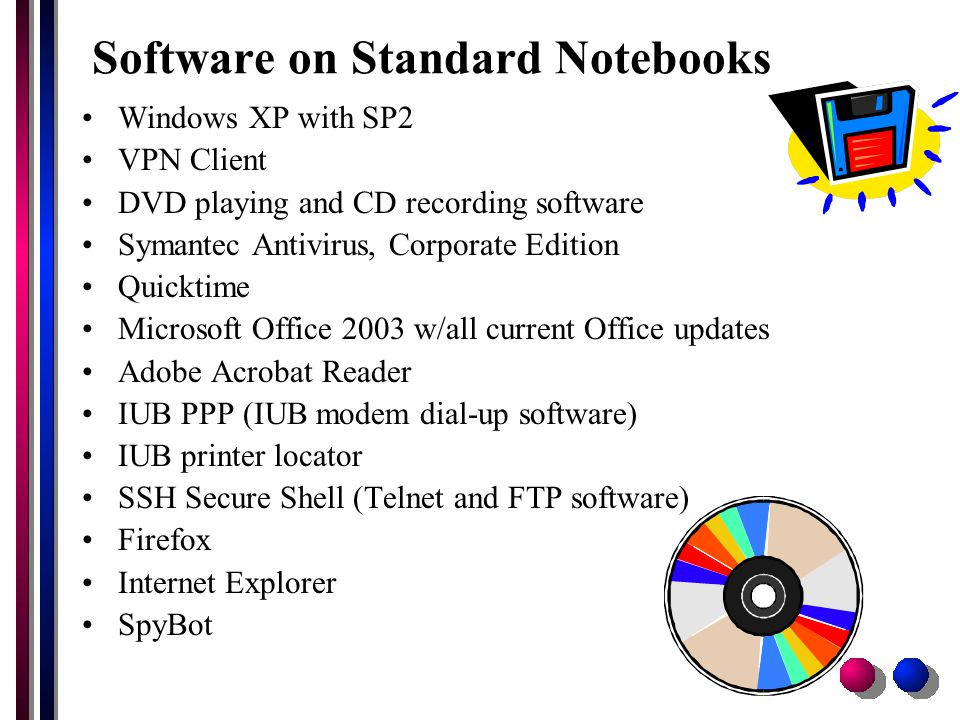 Software on Standard Notebooks Windows XP with SP2 VPN Client DVD playing and CD recording software Symantec Antivirus, Corporate Edition Quicktime Microsoft Office 2003 w/all current Office updates Adobe Acrobat Reader IUB PPP (IUB modem dial-up software) IUB printer locator SSH Secure Shell (Telnet and FTP software) Firefox Internet Explorer SpyBot