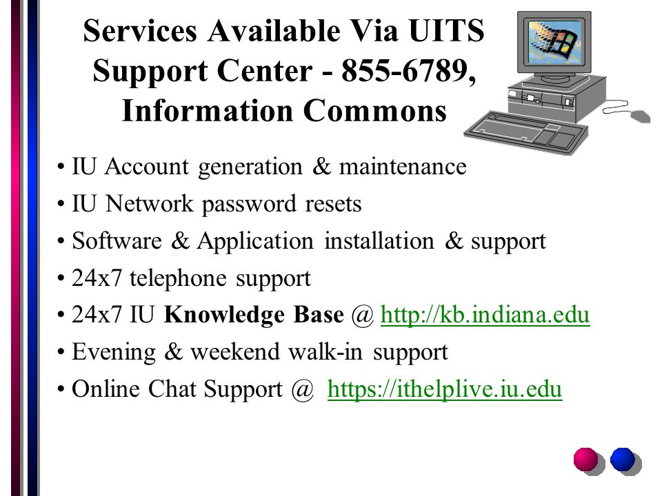 Services Available Via UITS Support Center - 855-6789, Information Commons IU Account generation & maintenance IU Network password resets Software & Application installation & support 24x7 telephone support 24x7 IU Knowledge Base @ http://kb.indiana.eduhttp://kb.indiana.edu Evening & weekend walk-in support Online Chat Support @ https://ithelplive.iu.eduhttps://ithelplive.iu.edu