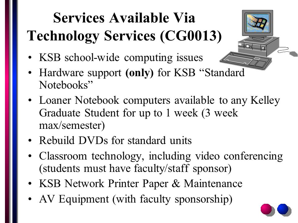 Services Available Via Technology Services (CG0013) KSB school-wide computing issues Hardware support (only) for KSB Standard Notebooks Loaner Notebook computers available to any Kelley Graduate Student for up to 1 week (3 week max/semester) Rebuild DVDs for standard units Classroom technology, including video conferencing (students must have faculty/staff sponsor) KSB Network Printer Paper & Maintenance AV Equipment (with faculty sponsorship)