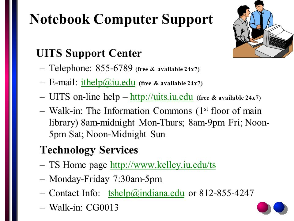 Notebook Computer Support UITS Support Center –Telephone: 855-6789 (free & available 24x7) –E-mail: ithelp@iu.edu (free & available 24x7)ithelp@iu.edu –UITS on-line help – http://uits.iu.edu (free & available 24x7)http://uits.iu.edu –Walk-in: The Information Commons (1 st floor of main library) 8am-midnight Mon-Thurs; 8am-9pm Fri; Noon- 5pm Sat; Noon-Midnight Sun Technology Services –TS Home page http://www.kelley.iu.edu/tshttp://www.kelley.iu.edu/ts –Monday-Friday 7:30am-5pm –Contact Info: tshelp@indiana.edu or 812-855-4247tshelp@indiana.edu –Walk-in: CG0013