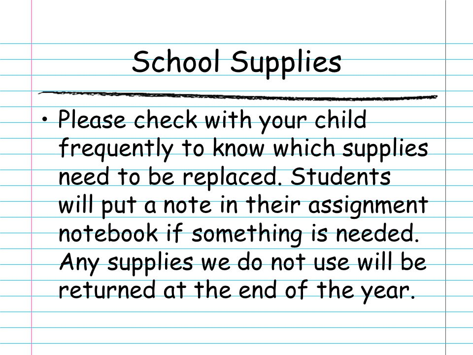 School Supplies Please check with your child frequently to know which supplies need to be replaced. Students will put a note in their assignment noteb
