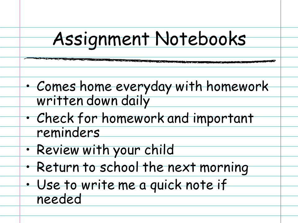 Assignment Notebooks Comes home everyday with homework written down daily Check for homework and important reminders Review with your child Return to school the next morning Use to write me a quick note if needed